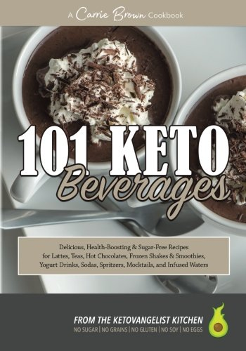 101 KETO Beverages: Amazingly delicious, health-boosting, sugar-free lattes, teas, hot chocolates, frozen drinks, yogurt drinks, sodas, mocktails, and infused waters