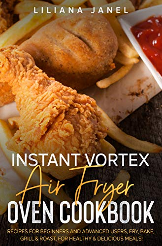 Instant Vortex Air Fryer Oven Cookbook: Recipes for Beginners and Advanced Users, Fry, Bake, Grill & Roast, for Healthy & Delicious Meals! (English Edition)