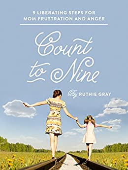 Count to Nine: Nine Liberating Steps for Mom Frustration and Anger by [Ruthie Gray]