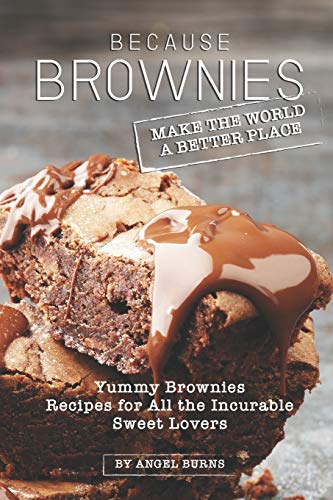 Because Brownies Make the World a Better Place: Yummy Brownies Recipes for All the Incurable Sweet Lovers