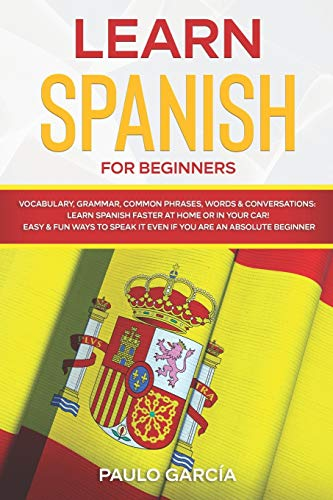 Learn Spanish for Beginners: Vocabulary, Grammar, Common Phrases, Words & Conversations: Learn Spanish FASTER at Home or in YOUR CAR! EASY & FUN Ways to Speak it Even if you are an ABSOLUTE BEGINNER