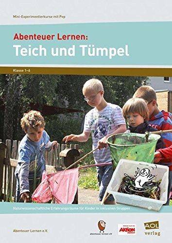 Abenteuer Lernen: Teich und Tümpel: Naturwissenschaftliche Erfahrungsräume für Kinder in inklusiven Gruppen (1. bis 6. Klasse) (Mini-Experimentierkurse mit Pep!)