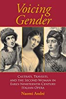 Voicing Gender: Castrati, Travesti, and the Second Woman in Early-Nineteenth-Century Italian Opera (Musical Meaning and Interpretation)