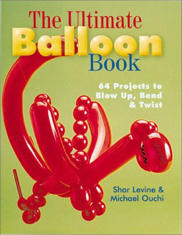 The Ultimate Balloon Book: 46 Projects to Blow Up, Bend & Twist: 64 Projects to Blow Up, Bend and Twist