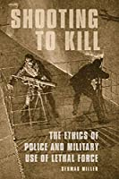 Shooting to Kill: The Ethics of Police and Military Use of Lethal Force