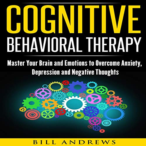 Cognitive Behavioral Therapy (CBT): Master Your Brain and Emotions to Overcome Anxiety, Depression and Negative Thoughts  audiobook cover art