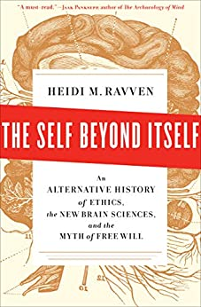 The Self Beyond Itself: An Alternative History of Ethics, the New Brain Sciences, and the Myth of Free Will by [Heidi M. Ravven]