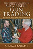The Ultimate Guide to Successful Gun Trading: How to Make Money Buying and Selling Firearms (Ultimate Guides)