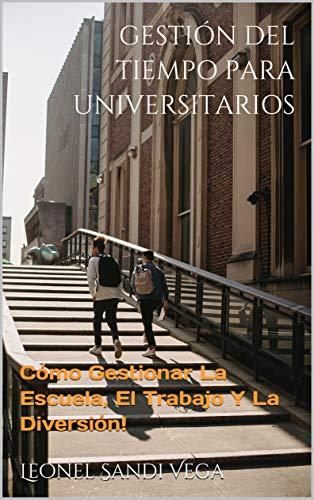 GESTIÓN DEL TIEMPO PARA UNIVERSITARIOS: Cómo Gestionar La Escuela, El Trabajo Y La Diversión!