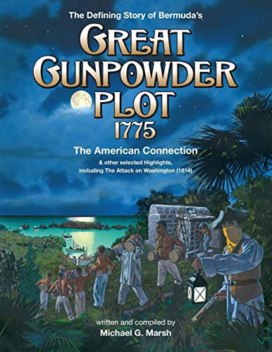 The Defining Story of Bermuda's Great Gunpowder Plot 1775: The American Connection and other selected Highlights including the Attack on Washington (1814)