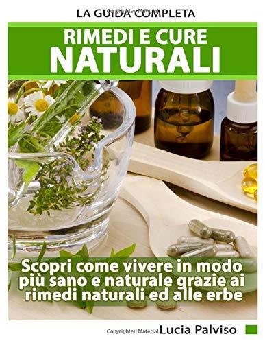 Rimedi E Cure Naturali - La Guida Completa. Scopri come vivere in modo più sano e naturale grazie...