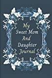 My Sweet Mom And Daughter Journal: A Shared Journal for Moms and Daughters Writing Lined Journal to Write In Her Stories.