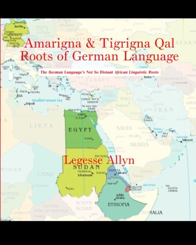 Amarigna & Tigrigna Qal Roots of German Language: The German Language's Not So Distant African Linguistic Roots
