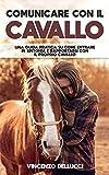 Comunicare con il cavallo: Una guida pratica su come entrare in sintonia e rapportarsi con...