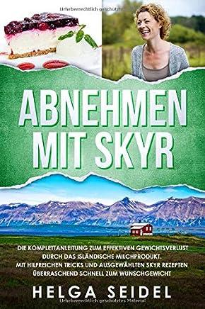 Abnehmen mit Skyr. Die Komplettanleitung zum effektiven Gewichtsverlust durch das isländische Milchprodukt. Mit hilfreichen Tricks und ausgewählten Skyr Rezepten überraschend schnell zum Wunschgewicht