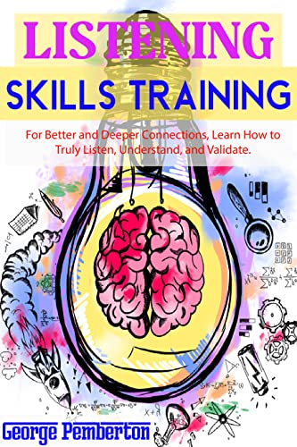 Listening Skills Training: For Better And Deeper Connections, Learn How To Truly Listen, Understand, And Validate. (English Edition)