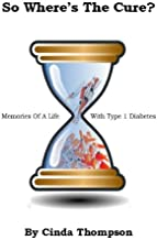 So Where's The Cure?: Memories Of A Life With Type 1 Diabetes