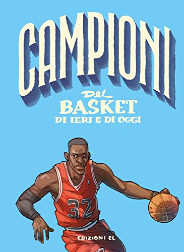 Campioni del basket di ieri e oggi. Ediz. a colori
