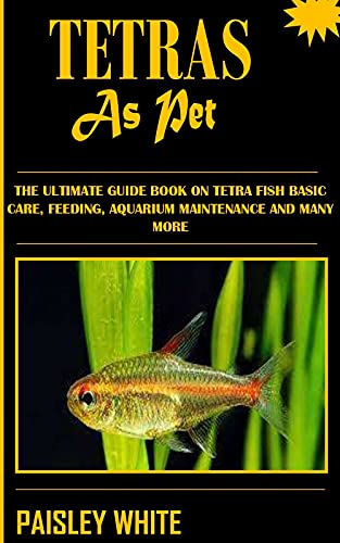 TETRAS AS PET: The Ultimate Guide Book On Tetra Fish Basic Care, Feeding, Aquarium Maintenance And Many More (English Edition)
