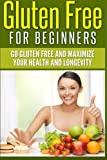 Gluten Free For Beginners: Go Gluten Free and Maximize Your Health and Longevity