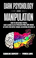 Dark psychology and Manipulation: How to influence People: Guide to Learning the Art of Persuasion, Hypnosis, Body Language, NLP Secrets, Mind Control Techniques, And Emotional Intelligence 2.0