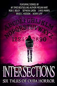 Intersections: Six Tales of Ouija Horror by [Megan Hart, Rob E. Boley, Brad C. Hodson, Sèphera Girón, Kerry Lipp, Chris Marrs]