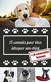 15 conseils pour éduquer son chiot (+2 conseils bonus): Un guide condensé pour apprendre les bases du dressage de chien et vivre une vie complice et harmonieuse avec votre chiot