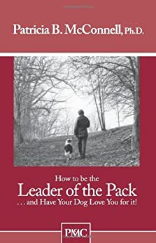 How to be the Leader of the Pack...And have Your Dog Love You For It. by [Patricia B. McConnell Ph.D.]