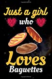Just a Girl Who Loves a Baguettes: Cute Notebook For Baguettes Lover. Gift to your Sister, Daughter, Mother, Mom, Grandmother and Who Loves Baguettes