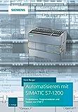 Automatisieren mit SIMATIC S7-1200: Programmieren, Projektieren und Testen mit STEP 7 - Hans Berger