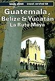 Lonely Planet Guatemala Belize and Yucatan LA Ruta Maya (Lonely Planet Travel Survival Kit)