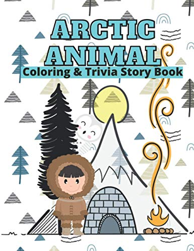 Arctic Animals Coloring & Trivia Story Book: For Kids 4-11 Years Old To Learn About Arctic Animals: Fun Fact Trivia With Story Cute Coloring ... Interactive Smart Learning Way For Your Child