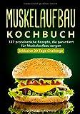 Muskelaufbau Kochbuch: 127 proteinreiche Rezepte, die garantiert für Muskelaufbau sorgen. Inklusive...