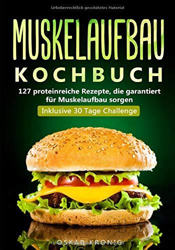 Muskelaufbau Kochbuch: 127 proteinreiche Rezepte, die garantiert für Muskelaufbau sorgen. Inklusive 30 Tage...