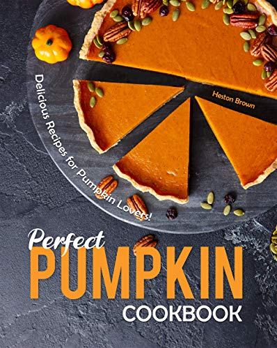Perfect Pumpkin Cookbook: Delicious Recipes for Pumpkin Lovers!