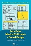 Pure data: musica elettronica e sound design. Teoria e pratica (Vol. 1): Musica Elettronica e Sound Design - Teoria e Pratica - Volume 1