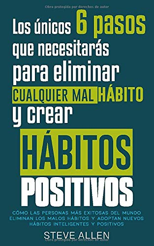 Los únicos 6 pasos que necesitarás para eliminar cualquier mal hábito y crear hábitos positivos: Cómo las personas más exitosas del mundo eliminan malos hábitos y adoptan nuevos hábitos inteligentes