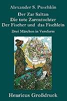 Der Zar Saltan / Die tote Zarentochter / Der Fischer und das Fischlein (Grossdruck): Drei Maerchen in Versform