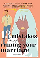13 Mistakes You Are Making Right Now That Are Ruining Your Marriage: A Practical Guide to Turn Your Marriage Around Through Mutual Listening, Understanding, and Love