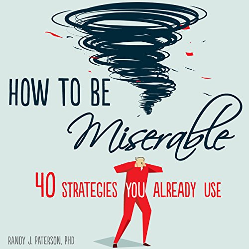 How to Be Miserable     40 Strategies You Already Use              By:                                                                                                                                 Randy J. Paterson PhD                               Narrated by:                                                                                                                                 Stephen Paul Aulridge Jr.                      Length: 5 hrs     160 ratings     Overall 4.6