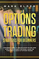 Options Trading Strategies For Beginners: A Beginner's Guide to Create Passive Income Using Effective Profitable Strategies. Learn the Fundamental Basics of Options Trading