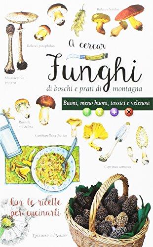 A cercar funghi di boschi e prati di montagna. Buoni, meno buoni, tossici e velenosi. Con le ricette per cucinarli