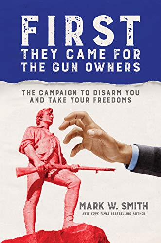 First They Came for the Gun Owners: The Campaign to Disarm You and Take Your Freedoms