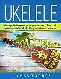Ukelele: Guia práctica para principiantes con el metodo para aprender el ukelele y canciones de tocar. (Ukulele Para Principiantes nº 1)