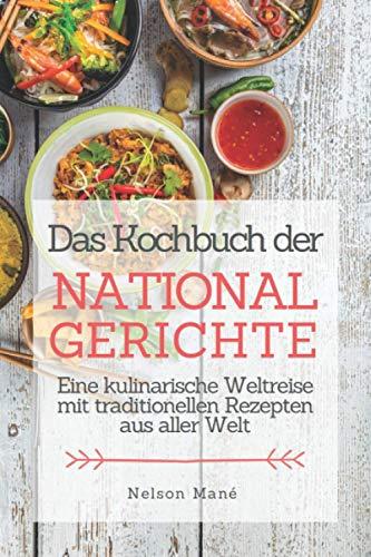 Das Kochbuch der Nationalgerichte: Eine kulinarische Weltreise mit traditionellen Rezepten aus aller Welt