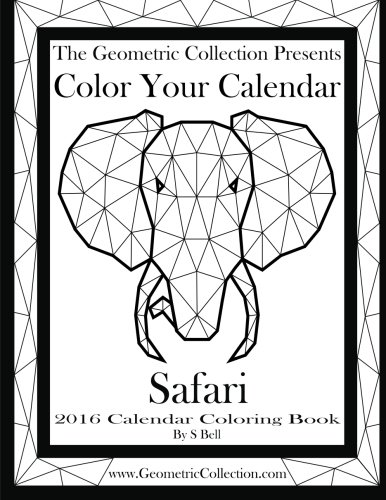 The Geometric Collection Presents: Color Your Calendar - Safari 2016: 2016 Calendar Coloring Book (Volume 3)