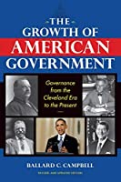 The Growth of American Government, Revised and Updated Edition: Governance from the Cleveland Era to the Present (Interdisciplinary Studies in History)