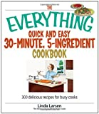 The Everything Quick And Easy 30-minute, 5-ingredient Cookbook: 300 Delicious Recipes for Busy Cooks