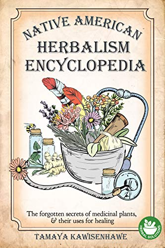 Native American Herbalism Encyclopedia: The forgotten secrets of medicinal plants & their uses for healing (NATIVE AMERICAN HERBALISM - The Ultimate Collection) by [Tamaya Kawisenhawe]