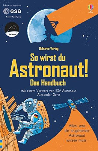 So wirst du Astronaut! Das Handbuch: mit Vorwort von ESA-Astronaut Alexander Gerst
